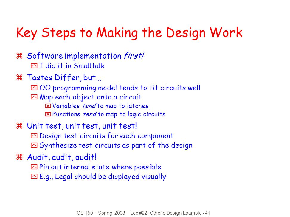 CS 150 – Spring 2008 – Lec #22: Othello Design Example - 41 Key Steps to Making the Design Work zSoftware implementation first! yI did it in Smalltalk