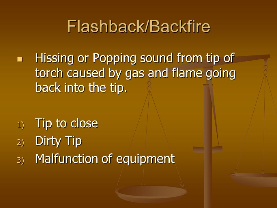 Flashback/Backfire Hissing or Popping sound from tip of torch caused by gas and flame going back into the tip. Hissing or Popping sound from tip of to