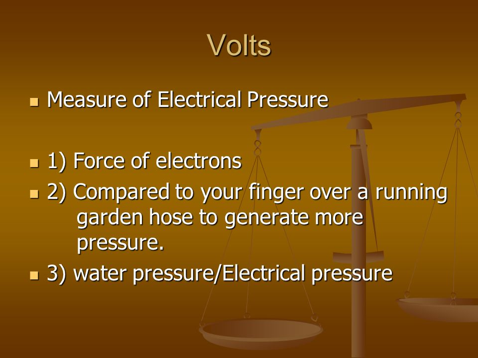 Volts Measure of Electrical Pressure Measure of Electrical Pressure 1) Force of electrons 1) Force of electrons 2) Compared to your finger over a runn