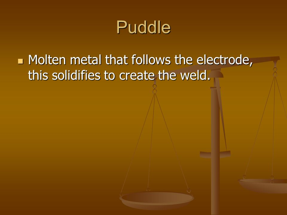 Puddle Molten metal that follows the electrode, this solidifies to create the weld. Molten metal that follows the electrode, this solidifies to create