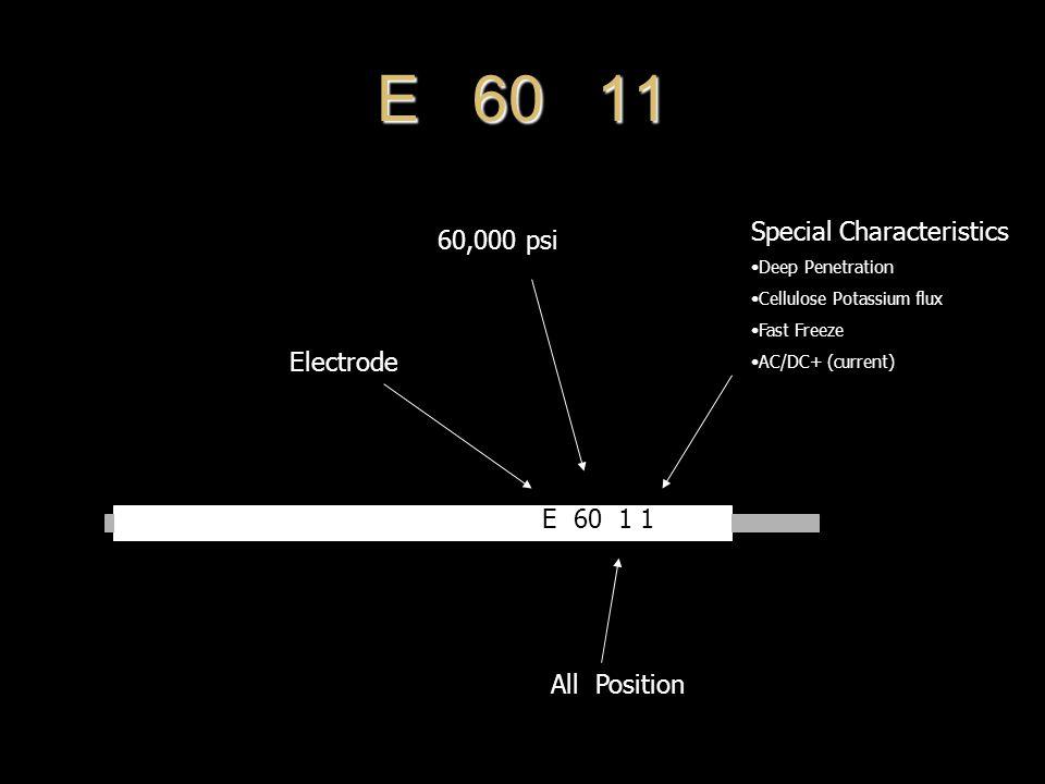 E 60 11 Electrode 60,000 psi All Position Special Characteristics Deep Penetration Cellulose Potassium flux Fast Freeze AC/DC+ (current)