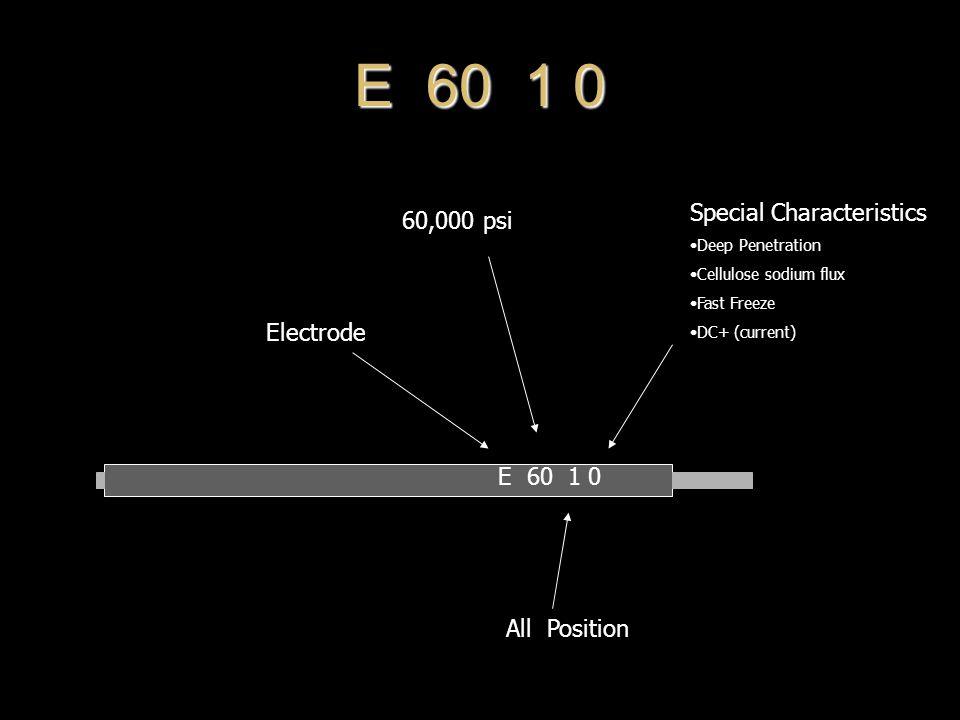 E 60 1 0 60,000 psi All Position Electrode Special Characteristics Deep Penetration Cellulose sodium flux Fast Freeze DC+ (current)