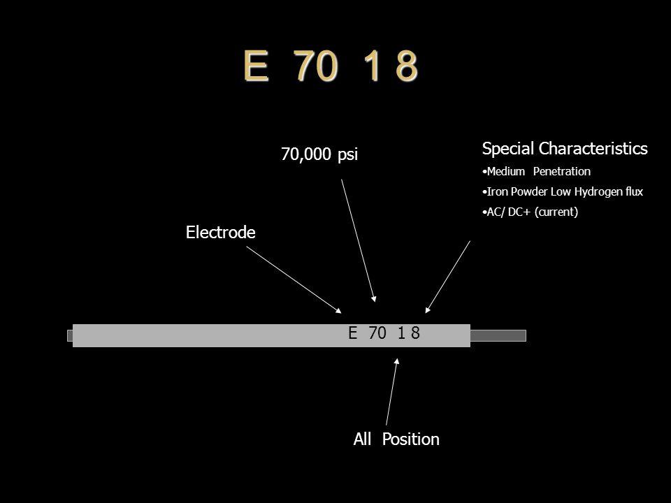 E 70 1 8 70,000 psi All Position Electrode Special Characteristics Medium Penetration Iron Powder Low Hydrogen flux AC/ DC+ (current)