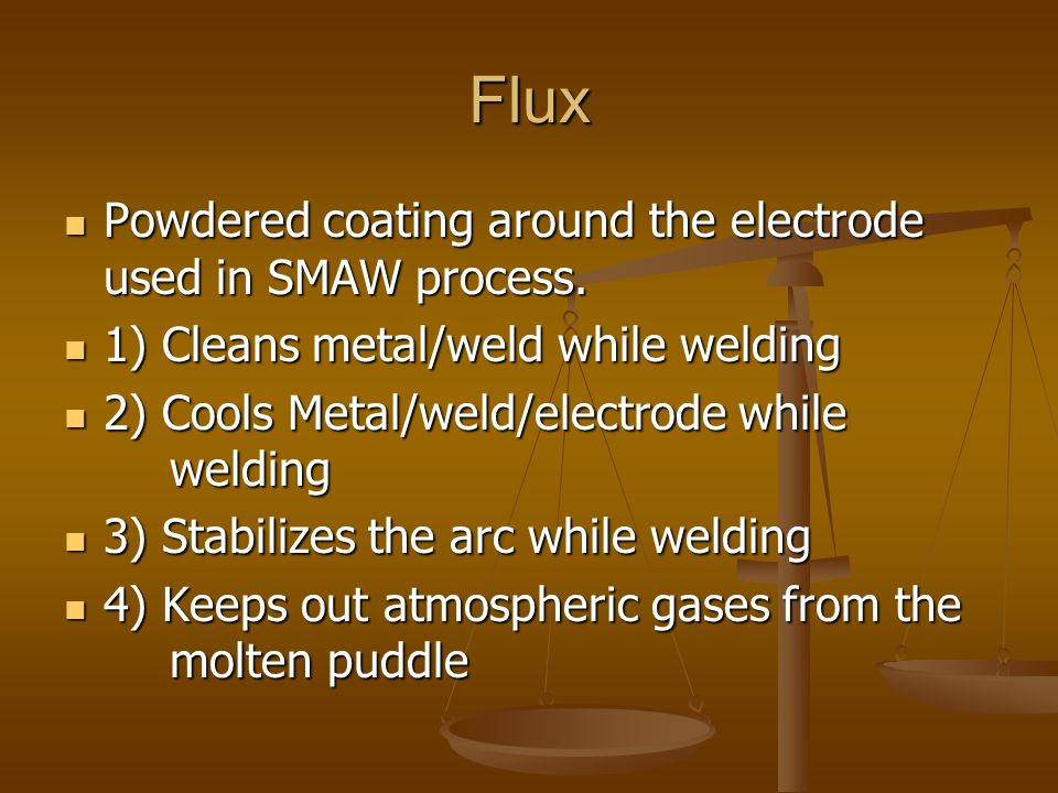 Flux Powdered coating around the electrode used in SMAW process. Powdered coating around the electrode used in SMAW process. 1) Cleans metal/weld whil