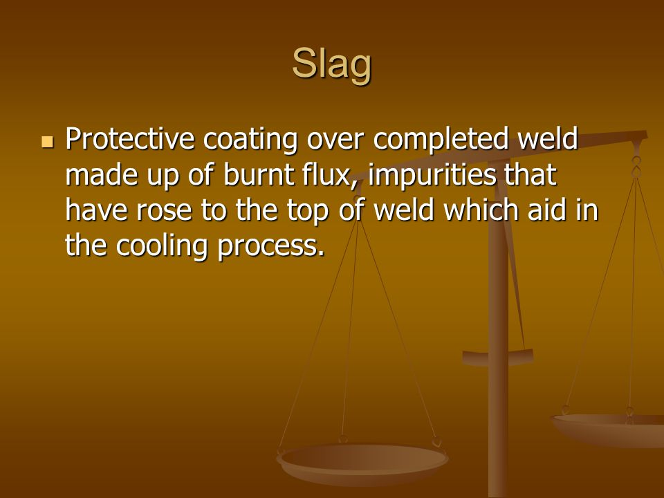 Slag Protective coating over completed weld made up of burnt flux, impurities that have rose to the top of weld which aid in the cooling process. Prot