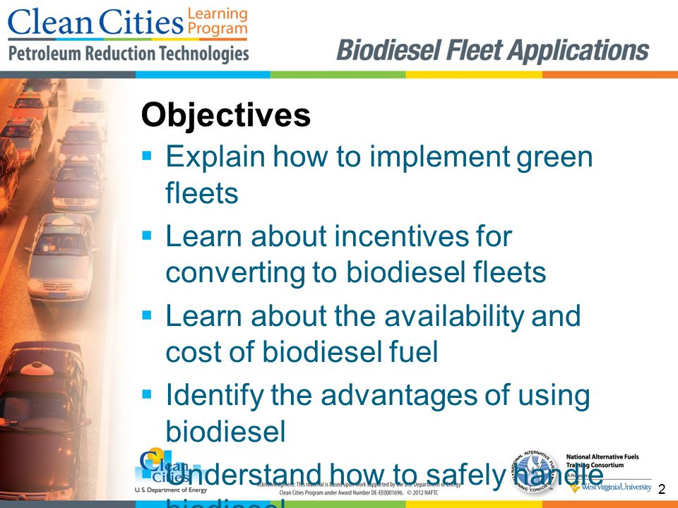 2  Explain how to implement green fleets  Learn about incentives for converting to biodiesel fleets  Learn about the availability and cost of biodiesel fuel  Identify the advantages of using biodiesel  Understand how to safely handle biodiesel Objectives
