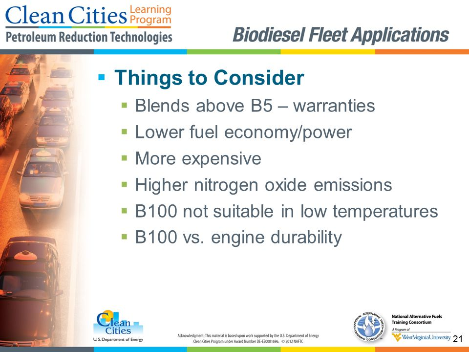 21  Things to Consider  Blends above B5 – warranties  Lower fuel economy/power  More expensive  Higher nitrogen oxide emissions  B100 not suitable in low temperatures  B100 vs.