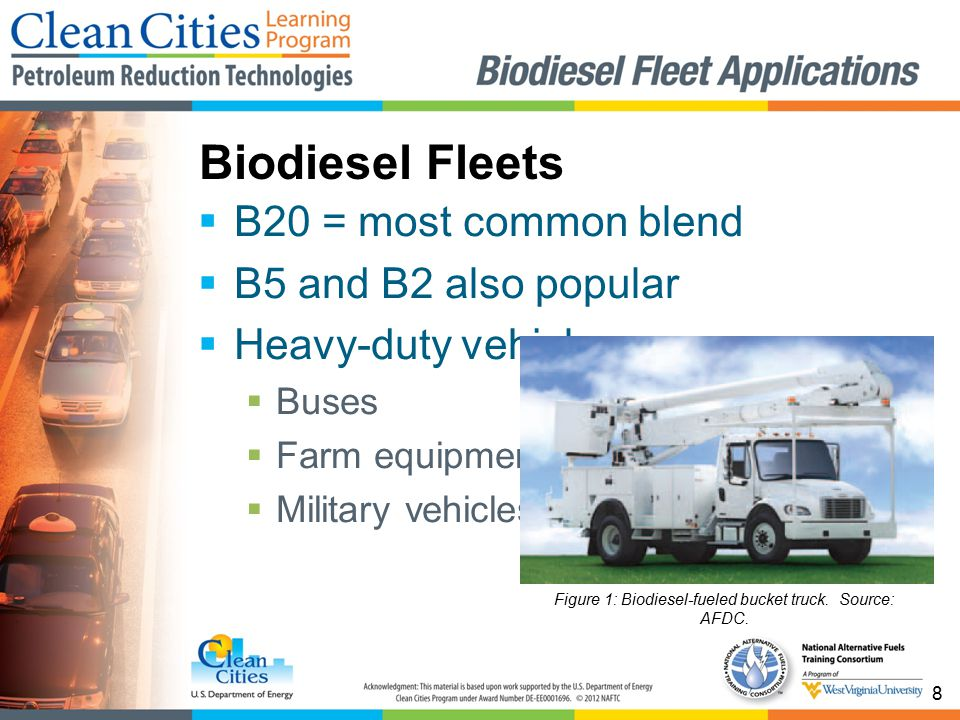 8  B20 = most common blend  B5 and B2 also popular  Heavy-duty vehicles:  Buses  Farm equipment  Military vehicles Biodiesel Fleets Figure 1: Biodiesel-fueled bucket truck.