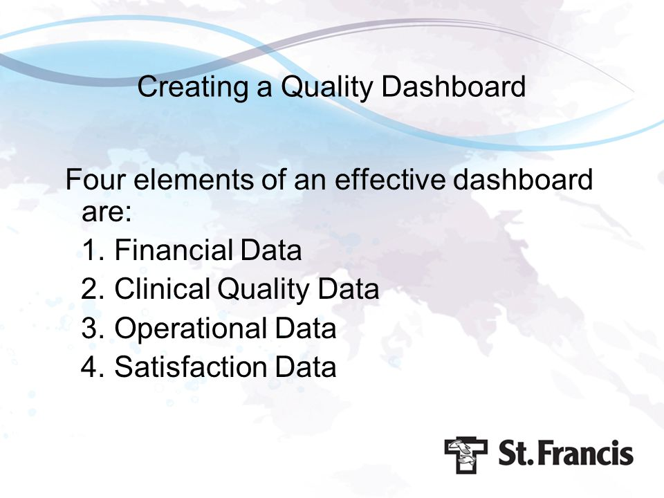 Creating a Quality Dashboard Four elements of an effective dashboard are: 1. Financial Data 2. Clinical Quality Data 3. Operational Data 4. Satisfacti