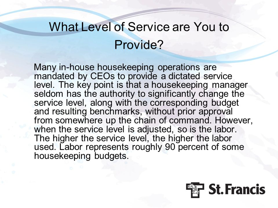 What Level of Service are You to Provide? Many in-house housekeeping operations are mandated by CEOs to provide a dictated service level. The key poin