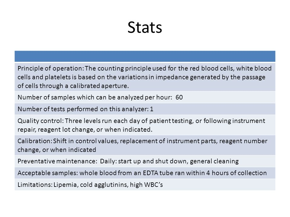 Stats Principle of operation: The counting principle used for the red blood cells, white blood cells and platelets is based on the variations in impedance generated by the passage of cells through a calibrated aperture.