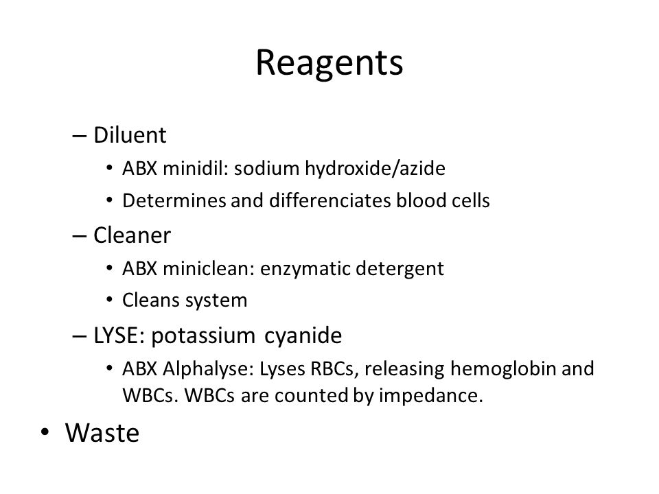 Reagents – Diluent ABX minidil: sodium hydroxide/azide Determines and differenciates blood cells – Cleaner ABX miniclean: enzymatic detergent Cleans system – LYSE: potassium cyanide ABX Alphalyse: Lyses RBCs, releasing hemoglobin and WBCs.