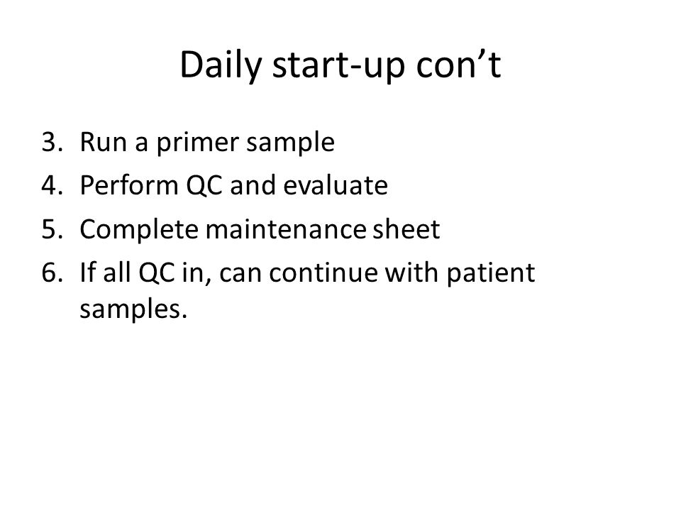 Daily start-up con't 3.Run a primer sample 4.Perform QC and evaluate 5.Complete maintenance sheet 6.If all QC in, can continue with patient samples.