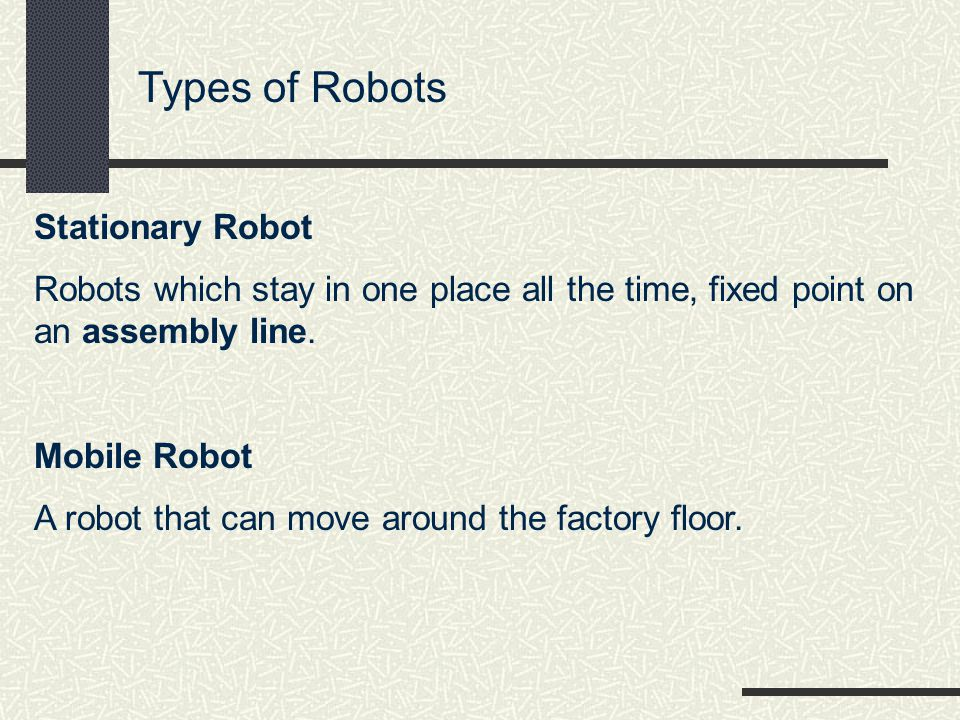 Types of Robots Stationary Robot Robots which stay in one place all the time, fixed point on an assembly line.