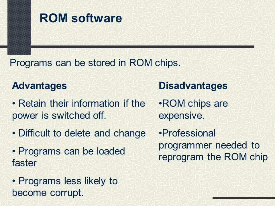 ROM software Programs can be stored in ROM chips. Disadvantages ROM chips are expensive.