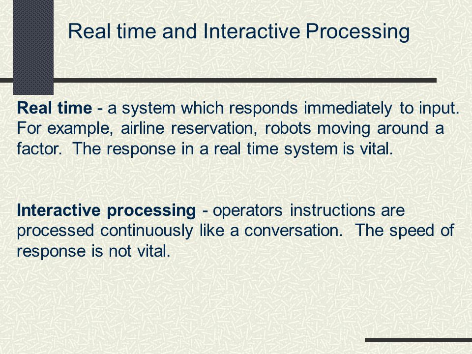 Real time and Interactive Processing Real time - a system which responds immediately to input.