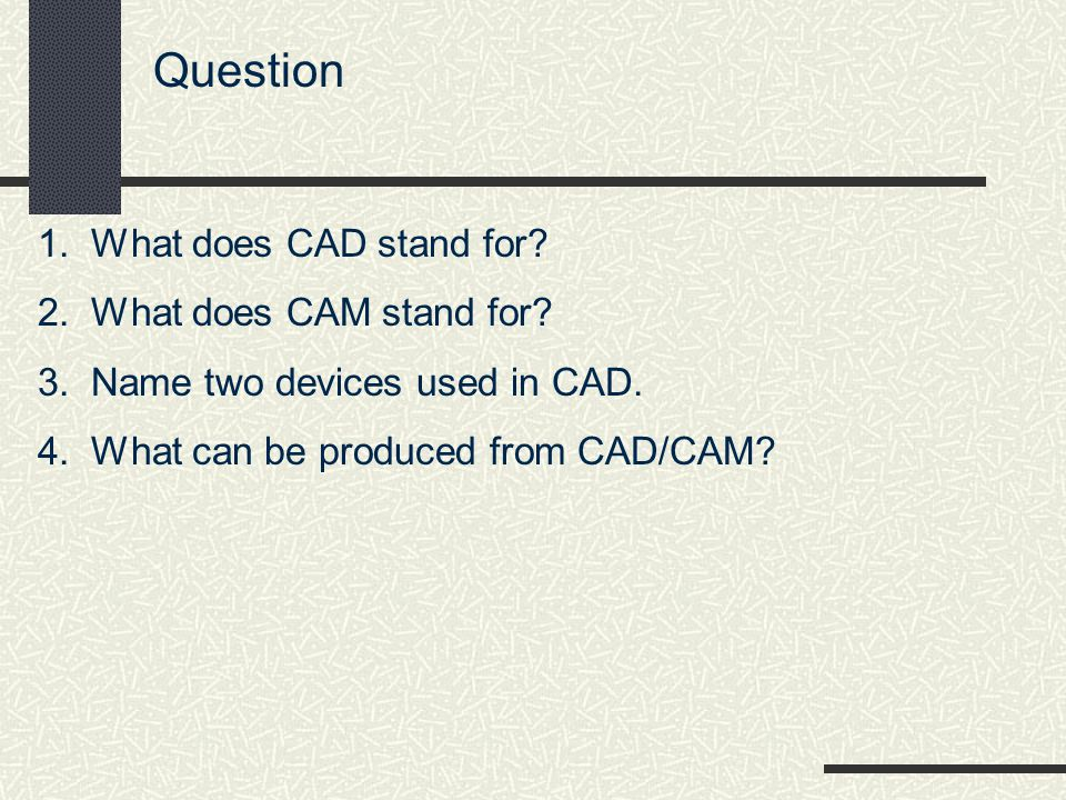 Question 1.What does CAD stand for. 2.What does CAM stand for.