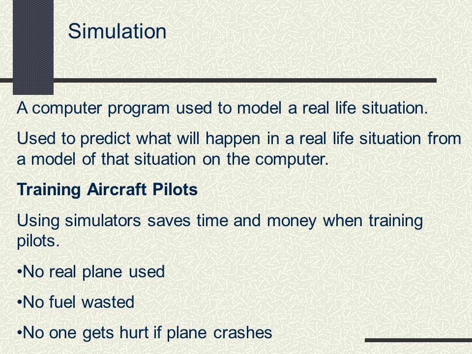 Simulation A computer program used to model a real life situation.