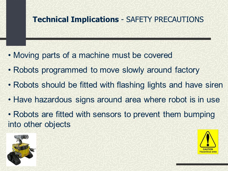 Technical Implications - SAFETY PRECAUTIONS Moving parts of a machine must be covered Robots programmed to move slowly around factory Robots should be fitted with flashing lights and have siren Have hazardous signs around area where robot is in use Robots are fitted with sensors to prevent them bumping into other objects