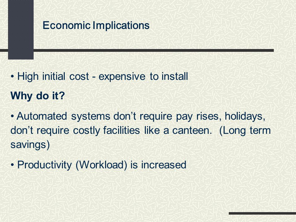 Economic Implications High initial cost - expensive to install Why do it? Automated systems don't require pay rises, holidays, don't require costly fa
