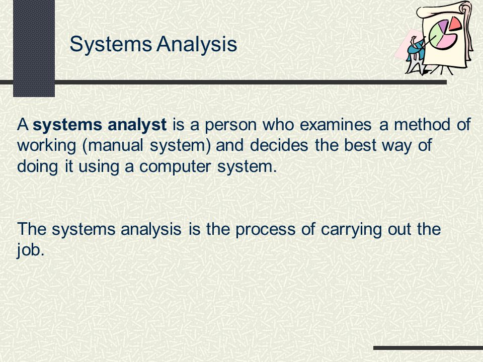 Systems Analysis A systems analyst is a person who examines a method of working (manual system) and decides the best way of doing it using a computer system.