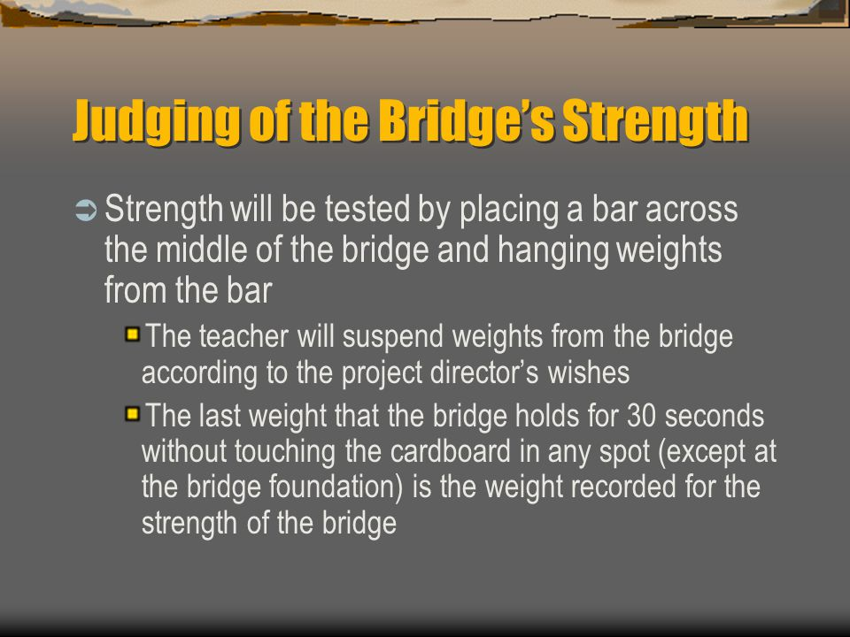 Judging of the Bridge's Strength  Strength will be tested by placing a bar across the middle of the bridge and hanging weights from the bar The teach