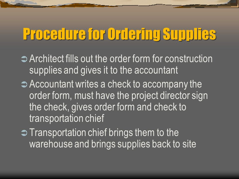 Procedure for Ordering Supplies  Architect fills out the order form for construction supplies and gives it to the accountant  Accountant writes a ch