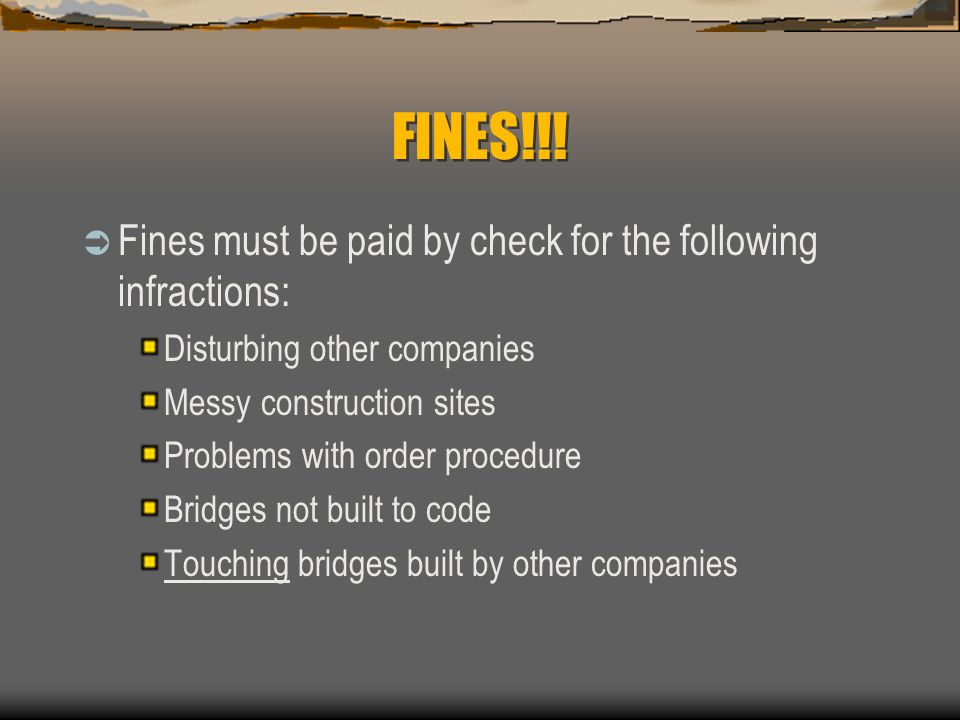 FINES!!!  Fines must be paid by check for the following infractions: Disturbing other companies Messy construction sites Problems with order procedur