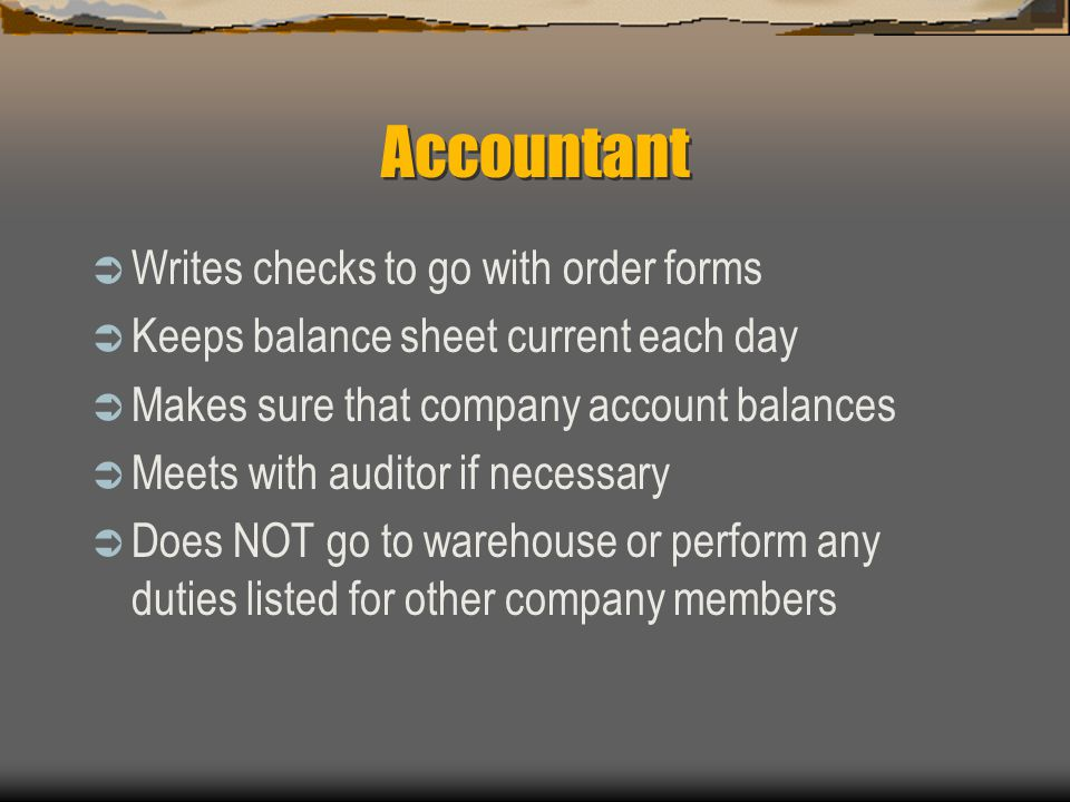 Accountant  Writes checks to go with order forms  Keeps balance sheet current each day  Makes sure that company account balances  Meets with audit