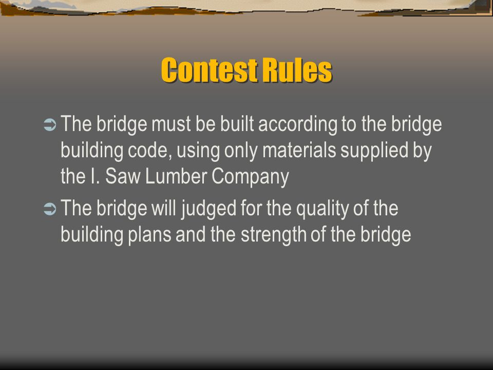 Contest Rules  The bridge must be built according to the bridge building code, using only materials supplied by the I. Saw Lumber Company  The bridg