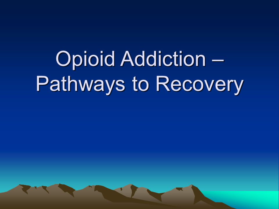 Opioid Addiction – Pathways to Recovery