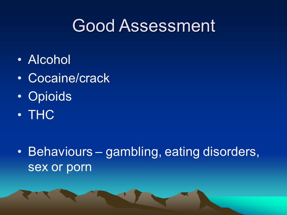 Good Assessment Alcohol Cocaine/crack Opioids THC Behaviours – gambling, eating disorders, sex or porn