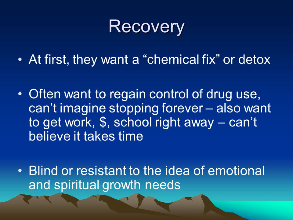 Recovery At first, they want a chemical fix or detox Often want to regain control of drug use, can't imagine stopping forever – also want to get work, $, school right away – can't believe it takes time Blind or resistant to the idea of emotional and spiritual growth needs