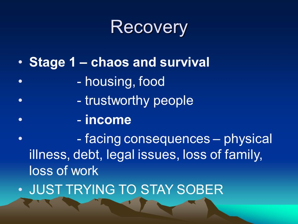 Recovery Stage 1 – chaos and survival - housing, food - trustworthy people - income - facing consequences – physical illness, debt, legal issues, loss of family, loss of work JUST TRYING TO STAY SOBER