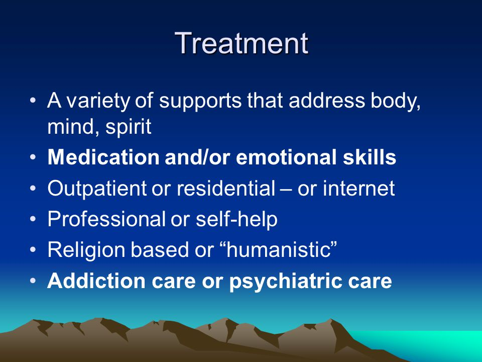 Treatment A variety of supports that address body, mind, spirit Medication and/or emotional skills Outpatient or residential – or internet Professional or self-help Religion based or humanistic Addiction care or psychiatric care