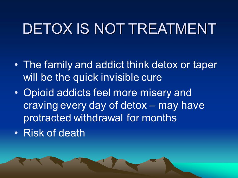 DETOX IS NOT TREATMENT The family and addict think detox or taper will be the quick invisible cure Opioid addicts feel more misery and craving every day of detox – may have protracted withdrawal for months Risk of death