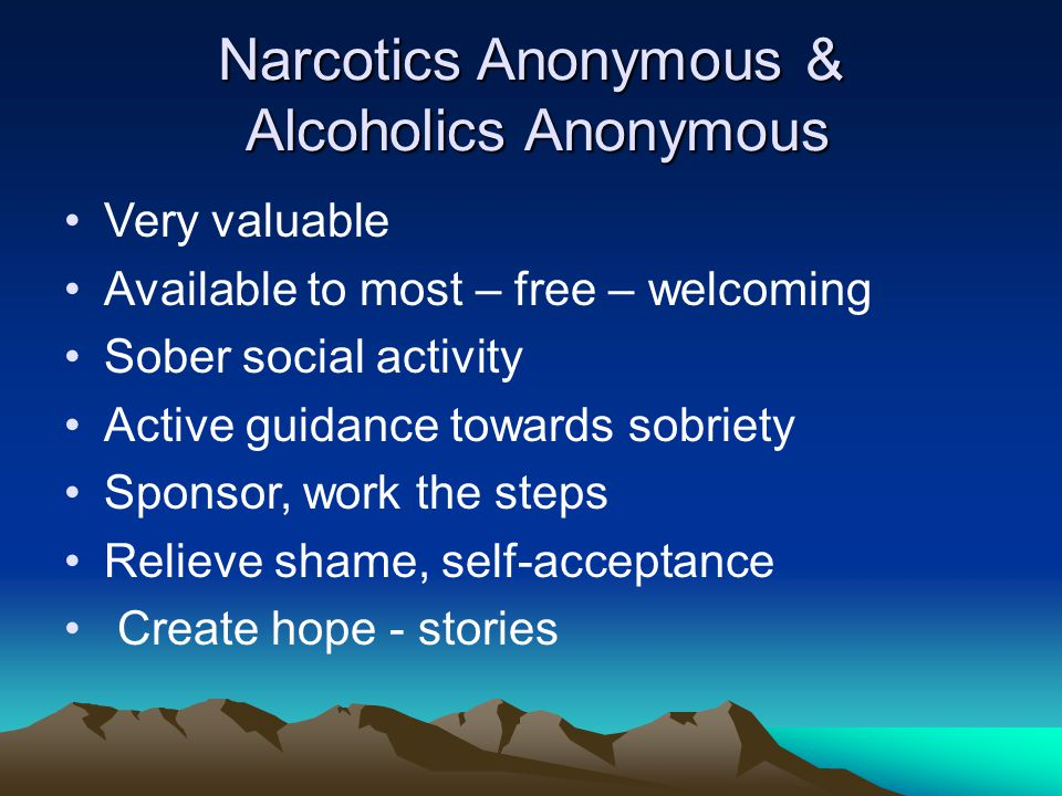 Narcotics Anonymous & Alcoholics Anonymous Very valuable Available to most – free – welcoming Sober social activity Active guidance towards sobriety Sponsor, work the steps Relieve shame, self-acceptance Create hope - stories