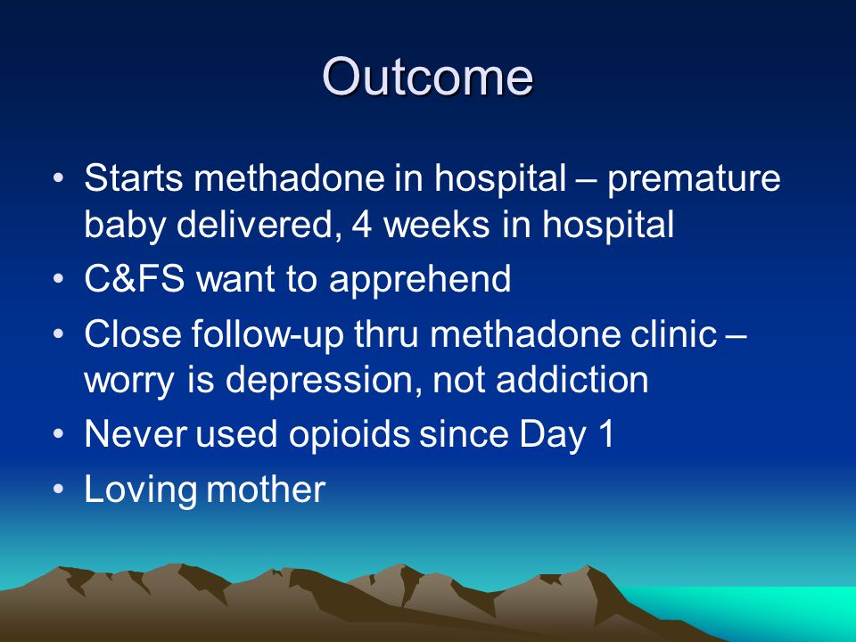 Outcome Starts methadone in hospital – premature baby delivered, 4 weeks in hospital C&FS want to apprehend Close follow-up thru methadone clinic – worry is depression, not addiction Never used opioids since Day 1 Loving mother