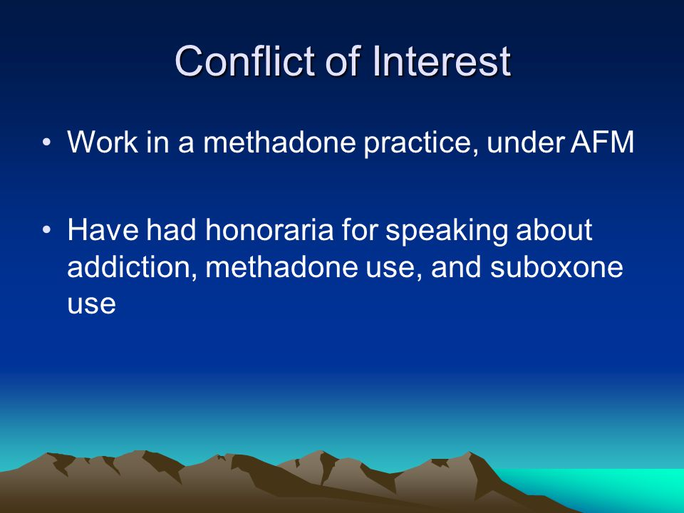 Conflict of Interest Work in a methadone practice, under AFM Have had honoraria for speaking about addiction, methadone use, and suboxone use