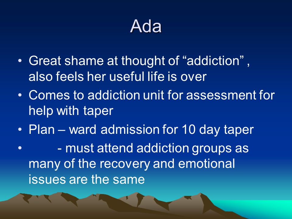 Ada Great shame at thought of addiction , also feels her useful life is over Comes to addiction unit for assessment for help with taper Plan – ward admission for 10 day taper - must attend addiction groups as many of the recovery and emotional issues are the same