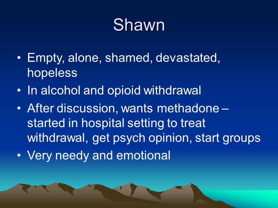 Shawn Empty, alone, shamed, devastated, hopeless In alcohol and opioid withdrawal After discussion, wants methadone – started in hospital setting to treat withdrawal, get psych opinion, start groups Very needy and emotional