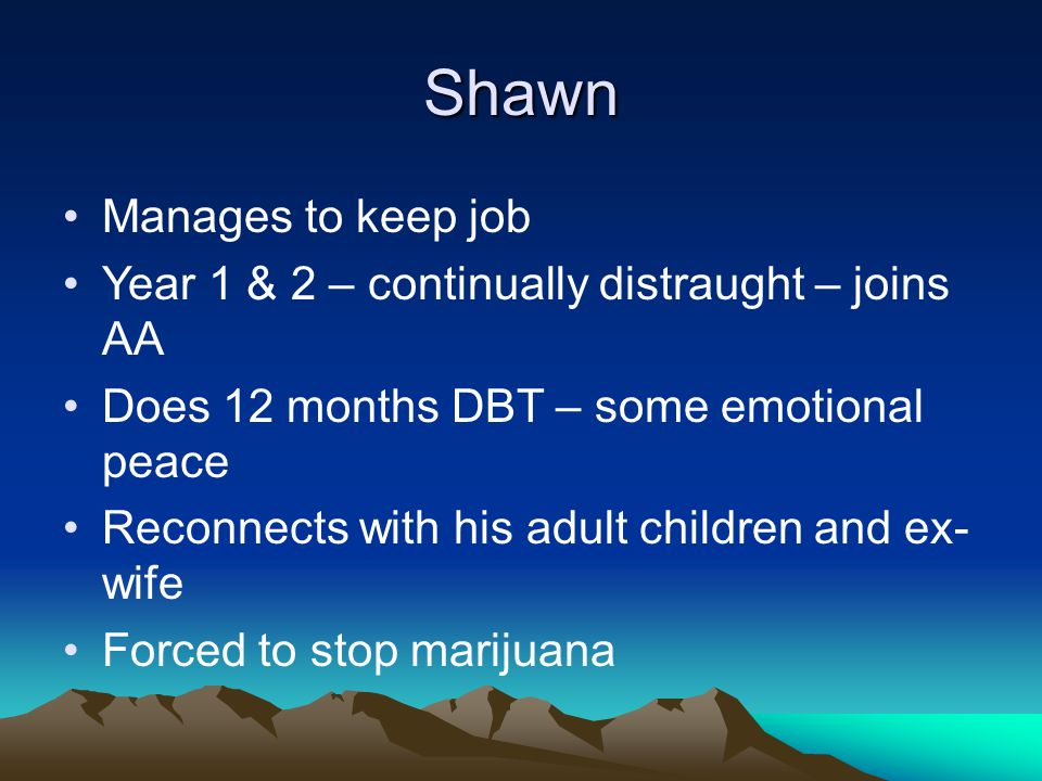 Shawn Manages to keep job Year 1 & 2 – continually distraught – joins AA Does 12 months DBT – some emotional peace Reconnects with his adult children and ex- wife Forced to stop marijuana