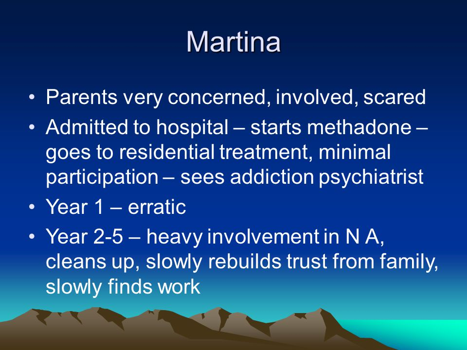 Martina Parents very concerned, involved, scared Admitted to hospital – starts methadone – goes to residential treatment, minimal participation – sees addiction psychiatrist Year 1 – erratic Year 2-5 – heavy involvement in N A, cleans up, slowly rebuilds trust from family, slowly finds work