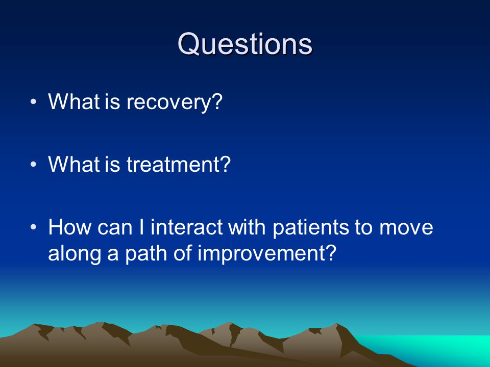 Questions What is recovery. What is treatment.