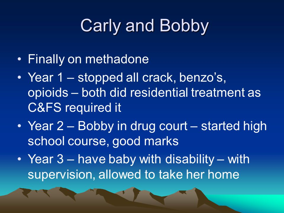 Carly and Bobby Carly and Bobby Finally on methadone Year 1 – stopped all crack, benzo's, opioids – both did residential treatment as C&FS required it Year 2 – Bobby in drug court – started high school course, good marks Year 3 – have baby with disability – with supervision, allowed to take her home