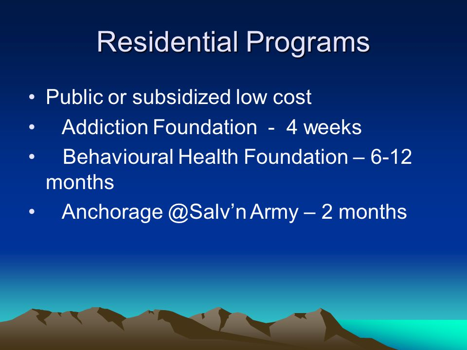 Residential Programs Public or subsidized low cost Addiction Foundation - 4 weeks Behavioural Health Foundation – 6-12 months Anchorage @Salv'n Army – 2 months