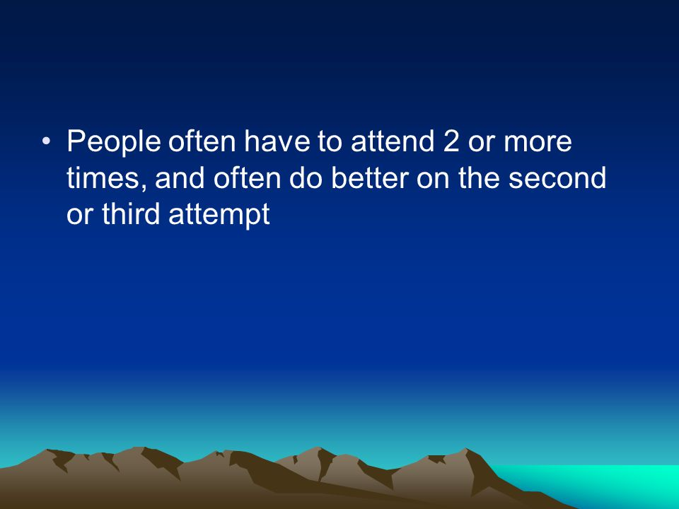 People often have to attend 2 or more times, and often do better on the second or third attempt