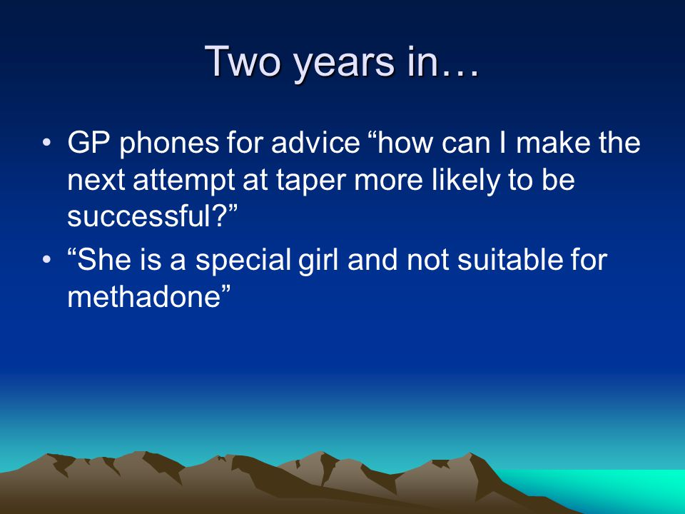 Two years in… GP phones for advice how can I make the next attempt at taper more likely to be successful She is a special girl and not suitable for methadone
