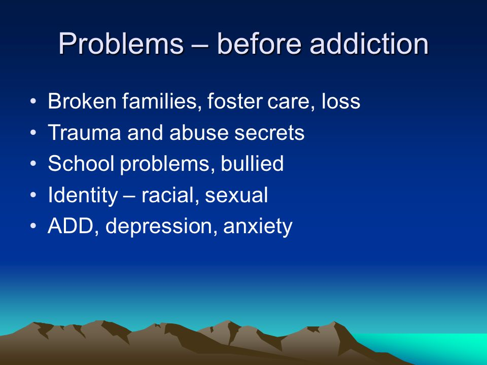 Problems – after addiction Family estranged Kids in custody, unplanned pregnancy Legal charges Health challenges, suicidality Debt, lost job, failing school Housing Unhealthy friends and partners