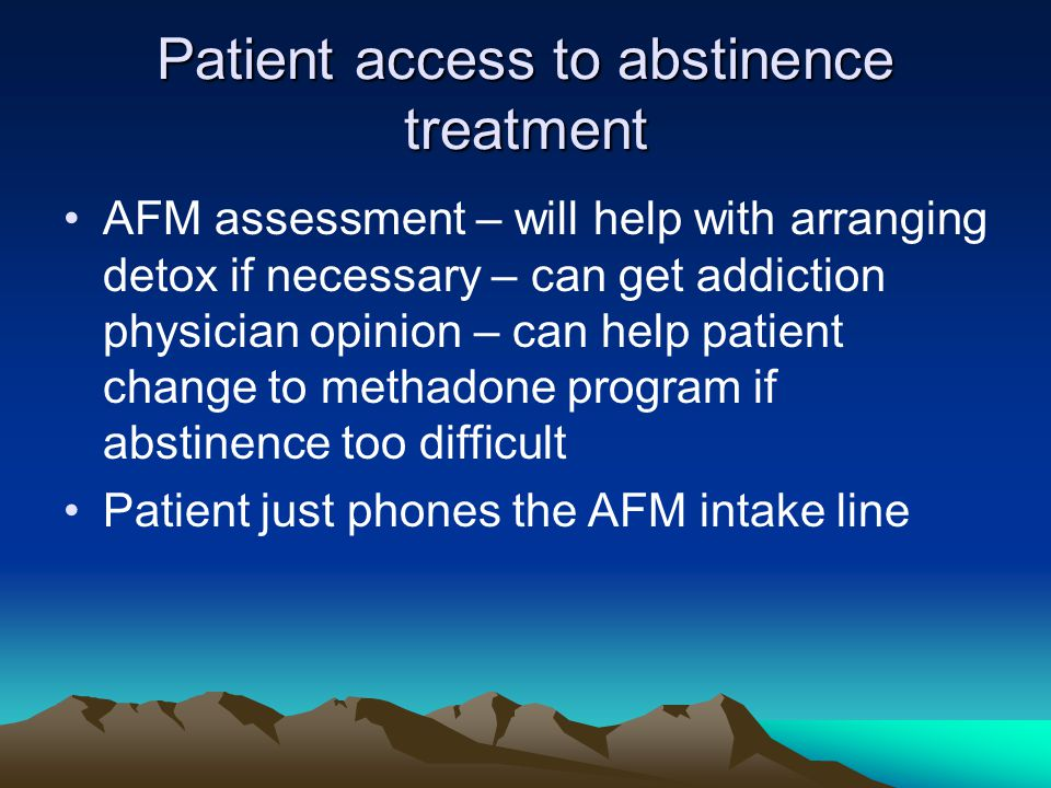 Patient access to abstinence treatment AFM assessment – will help with arranging detox if necessary – can get addiction physician opinion – can help patient change to methadone program if abstinence too difficult Patient just phones the AFM intake line